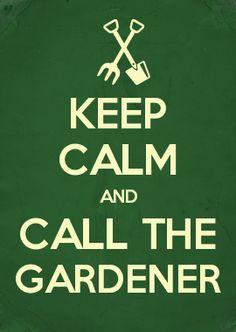 KEEP CALM AND CALL THE GARDENER