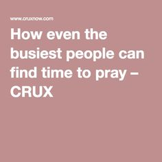 How even the busiest people can find time to pray – CRUX