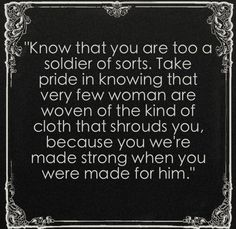 """Love this!  I need it now....  """"Know that you are too a soldier of sorts. Take pride in knowing that very few women are wove of the kind of cloth that shrouds you, because you were made strong when you were made for him."""""""