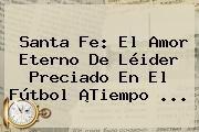 http://tecnoautos.com/wp-content/uploads/imagenes/tendencias/thumbs/santa-fe-el-amor-eterno-de-leider-preciado-en-el-futbol-tiempo.jpg El Tiempo Noticias. Santa Fe: el amor eterno de Léider Preciado en el fútbol ¡Tiempo ..., Enlaces, Imágenes, Videos y Tweets - http://tecnoautos.com/actualidad/el-tiempo-noticias-santa-fe-el-amor-eterno-de-leider-preciado-en-el-futbol-tiempo/
