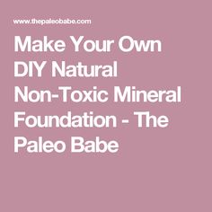 Make Your Own DIY Natural Non-Toxic Mineral Foundation - The Paleo Babe