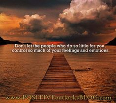 Control :  This is for all the mean-spirited people that come across your path... If you've done little for me, you deserve little-to-no control over my emotions. This goes for a few folks!