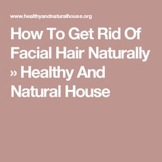 How To Get Rid Of Facial Hair Naturally » Healthy And Natural House