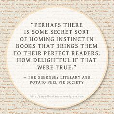 Perhaps there is some secret instincts in books that brings them to their perfect readers. How delightful if that were true. - The Guernsey Literary and Potato Peel Pie Society   The Five-Eyed Bookworm #book #reading #quotes