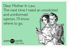 Dear+Mother+In+Law,+The+next+time+I+need+an+unsolicited+and+uninformed+opinion,+I'll+know+where+to+go.