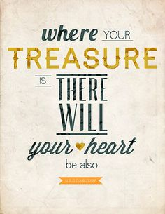 Where your treasure is, there will your heart be also. - Albus Dumbledore