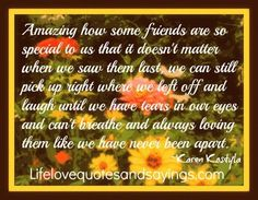 Amazing how some friends are so special to us that it doesn't matter when we saw them last, we can still pick up right where we left off and laugh until we have tears in our eyes and can't breathe and always loving them like we have never been apart. Karen Kostyla
