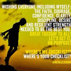 WISHING EVERYONE INCLUDING MYSELF: THE FAITH, COURAGE,  CONFIDENCE, CLARITY, DISCIPLINE, DESIRE  AND RESILIENT STRENGTH  NEEDED TO BE THE BEST YOU. GREAT TUESDAY TO ALL! LET'S GET IT, ON PURPOSE!  WHERE'S MY CHECKLIST?? WHERE'S YOUR CHECKLIST?