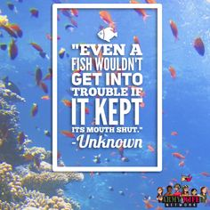 """Even A Fish Wouldn't Get Into Trouble If It Kept It's Mouth Shut."" -Unknown"