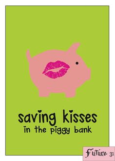 Every time you want to kiss a guy a think should I save this for my piggy bank (kisses for your future husband)