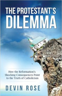 The Protestant's Dilemma: How the Reformation's Shocking Consequences Point to the Truth of Catholicism, Devin Rose - Amazon.com