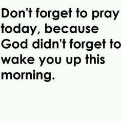 ᘡಌᘠ  Don't forget to pray today, because God didn't forget to wake you up this morning. ᘡಌᘠ