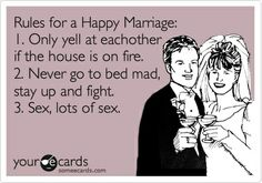 Funny Anniversary Ecard: Rules for a Happy Marriage: 1. Only yell at eachother if the house is on fire. 2. Never go to bed mad, stay up and fight. 3. Sex, lots of sex. just-giggle