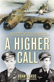 A Higher Call :An Incredible True Story of Combat and Chivalry in the War-Torn Skies of World War II by Adam Makos