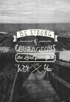 """""""Have I not commanded you? Be strong and courageous. Do not be frightened, and do not be dismayed, for the Lord your God is with you wherever you go."""" (Joshua 1:9)"""