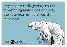 Hey, people finally getting around to watching season one of 'Lost', the Polar Bear isn't that weird in retrospect.