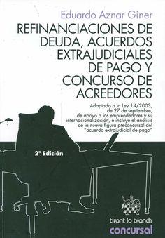 """Refinanciaciones de deuda, acuerdos extrajudiciales de pago y concurso de acreedores : (Adaptado a la Ley 14/2003, de 27 de septiembre, de apoyo a los emprendedores y su internacionalización, e incluye el análisis de la nueva figura preconcursal del """"acuerdo extrajudicial de pago"""" / Eduardo Aznar Giner, 2014"""