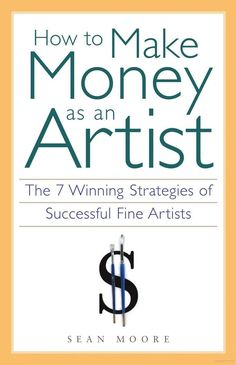 How to Make Money as an Artist: The 7 Winning Strategies of Successful Fine ... - Sean Moore - Google Books