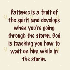 Patience is a fruit of the spirit and develops when you're going through the storm. God is teaching you how to wait on him while in the storm.