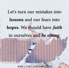 Let's turn our mistakes into lessons and our fears into hopes. We should have faith in ourselves and be strong.
