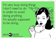 I'm very busy doing things I don't need to do, in order to avoid doing anything I'm actually supposed to be doing.
