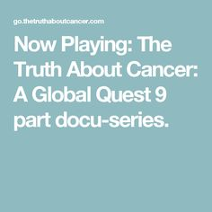 Now Playing: The Truth About Cancer: A Global Quest 9 part docu-series.