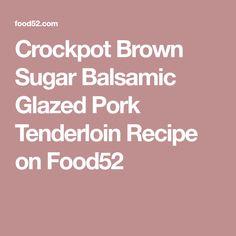 Crockpot Brown Sugar Balsamic Glazed Pork Tenderloin Recipe on Food52