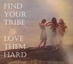 Find your tribe - Love them hard