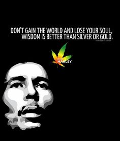Bob Marley Quotes About Soul — Don't gain the world and lose your soul, wisdom is better than silver or gold. Wisdom Quotes, True Quotes, Words Quotes, Great Quotes, Wise Words, Inspirational Quotes, Crazy Quotes, Badass Quotes, Best Bob Marley Quotes