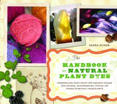 The Handbook of Natural Plant Dyes: Personalize Your Craft with Organic Colors from Acorns, Blackberries, Coffee, and Other Everyday Ingredients by Sasha Duerr