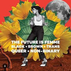 The future is Femme, Black, Brown, Trans, Queer and Non-Binary