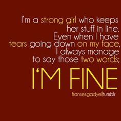 "Words i say to my boyfriend...""I""M FINE"" but he says""When a girl says their fine, their lying to you they really aren't fine!"""