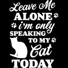 Sometimes cat people prefer their pets to human interaction, and that's completely OK. Leave me Alone I'm only Speaking to my Cat Today Mens Apparel, for cat owners who love a little humor. Pet Poems, Leave Me Alone, All About Cats, Cat People, Cat Quotes, Cat Memes, Cat Lady, Funny Posts, Pet Care