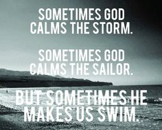 Sometimes God calms the storm.  Sometimes His calms the sailor. But sometimes He makes us swim.
