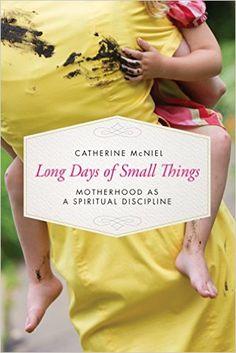 Long Days of Small Things: Motherhood as a Spiritual Discipline: Catherine McNiel: 9781631466434: Amazon.com: Books