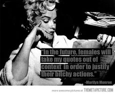 Marilyn Monroe Quote - In future, females will take my quotes out of context in order to justify their bitchy actions. Taken Quotes, Me Quotes, Funny Quotes, Quotable Quotes, Famous Quotes, Trust Quotes, Bitch Quotes, Motivational Quotes, Thats The Way