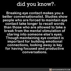 Breaking eye contact makes you a better conversationalist. Studies show people who are forced to maintain eye contact take longer to recall words than those who are allowed to take a break from the mental stimulation of staring into someone else's. Mobile Marketing, The More You Know, Good To Know, Wtf Fun Facts, Random Facts, Crazy Facts, Random Stuff, Fascinating Facts, Creepy Stuff