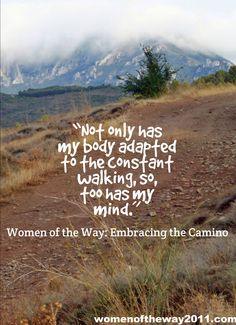 """""""Not only has my body adapted to the constant walking, so, too has my mind."""" ~ Women of the Way"""