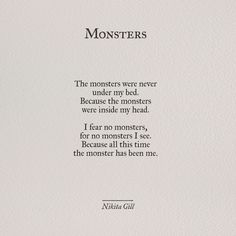 The monsters were never under my bed because the monsters were inside my head. I fear no monsters, for no monsters I see. Because all this time the monster has been me - Nikita Gill Pretty Words, Beautiful Words, Poem Quotes, Life Quotes, No Fear Quotes, Poems On Life, Tumblr Quotes, Monster Quotes, Quotes About Monsters