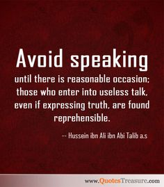 """Avoid speaking until there is reasonable occasion; those who enter into useless talk, even if expressing truth, are found reprehensible."" -- Hussein ibn Ali ibn Abi Talib a.s Read more at http://www.quotestreasure.com/picturequotes/picture5205.html#2cIlZ3GsZSG33UUd.99"