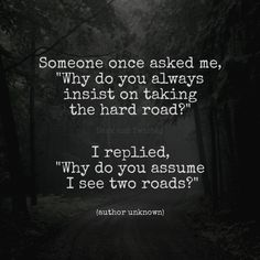 Why do you always insist on taking the hard road?