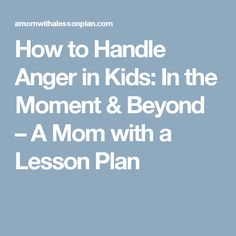 How to Handle Anger in Kids: In the Moment & Beyond – A Mom with a Lesson Plan