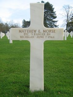 Private First Class Matthew E. Morse U.S. Army 5th Ranger Battalion  Entered the Service from: Michigan Service # 36459658 Died: June 7, 1944 Buried: Plot I Row 23 Grave 14 Normandy American Cemetery and Memorial Colleville-sur-Mer, France