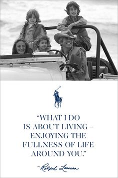"""What I do is about living—enjoying the fullness of life around you.""  — Ralph Lauren Explore Ralph Lauren's timeless vision for living"