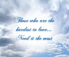 Those who are the hardest to love... need it the most.