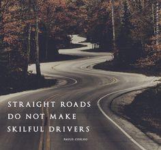 """""""Straight roads do not make skillful drivers."""" ~Paulo Coelho"""