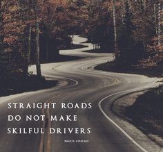 """""""Straight roads do not make skillful drivers."""" ~Paulo Coelho I'm a good driver now!!"""