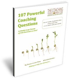RESOURCE: 107 Powerful Coaching Questions, (just click to get your copy)  http://www.thecoachingtoolscompany.com/free_resources/107-powerful-coaching-questions-pdf-ebook/