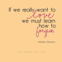 If we really want to love, we must learn how to forgive. Mother Teresa #quote