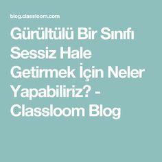 Gürültülü Bir Sınıfı Sessiz Hale Getirmek İçin Neler Yapabiliriz? - Classloom Blog